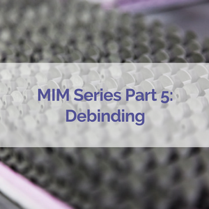 mim_series_part_5_debinding.png